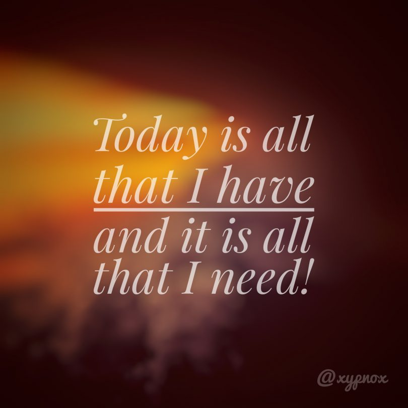 Today is all that I have, and it is all that I need!