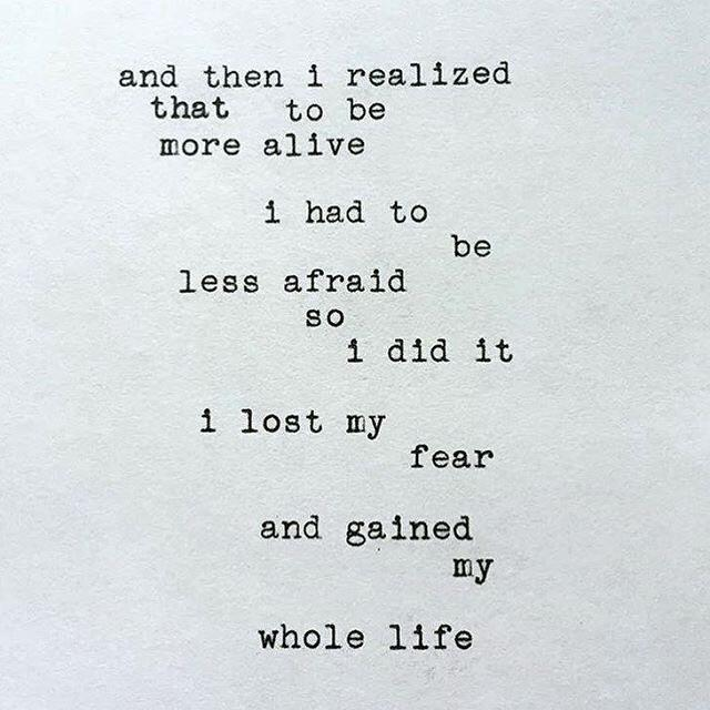 And then I realized that to be more alive I had to be less afraid so I did it, I lost my fear and gained my whole life.