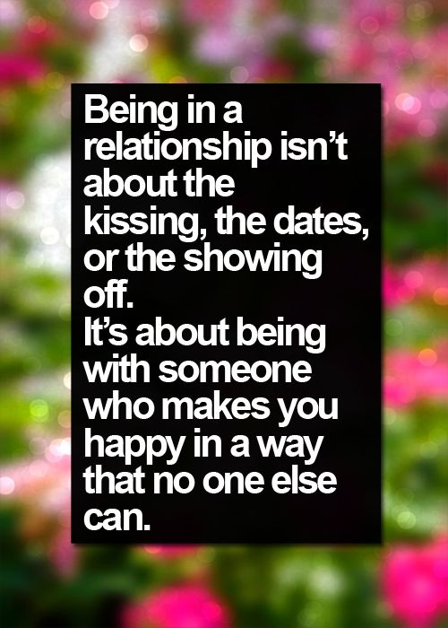 Being in a relationship isn't about the kissing, the dates, or the showing off. It's about being with someone who makes you happy in a way that no one else can.