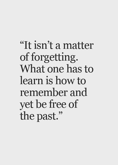 It isn't a matter of forgetting. What one has to learn is how to remember and yet be free of the past.