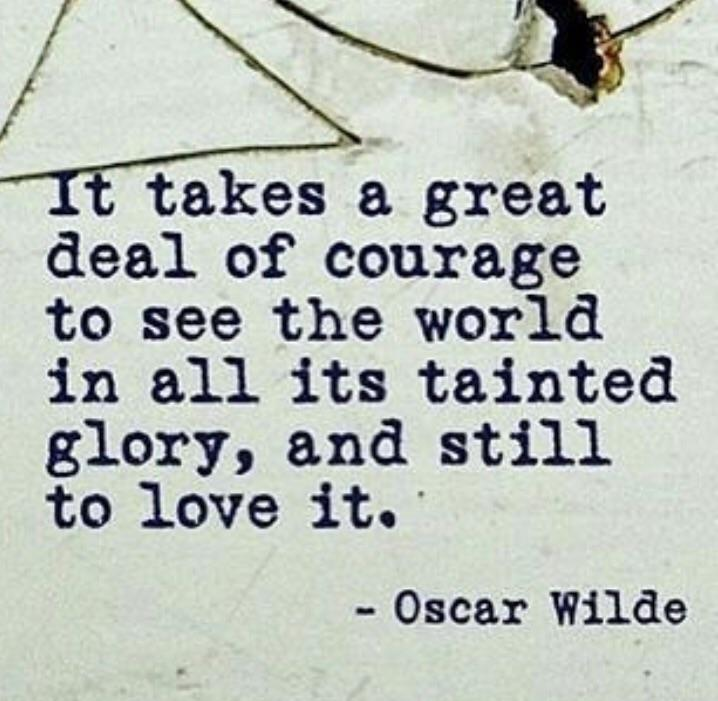 It takes a great deal of courage to see the world in all its tainted glory, and still to love it. - Oscar Wilde