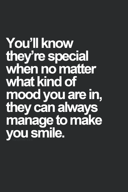 You'll know they're special when no matter what kind of mood you are in, they can always manage to make you smile.