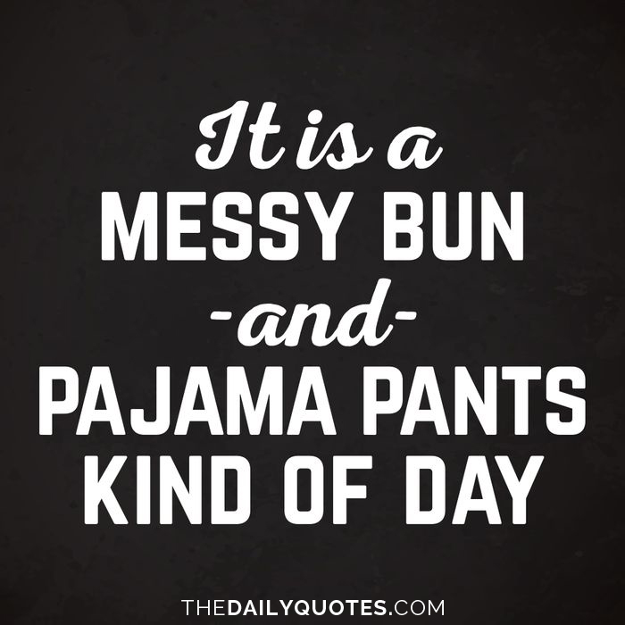 It is a messy bun and pajama pants kind of day.