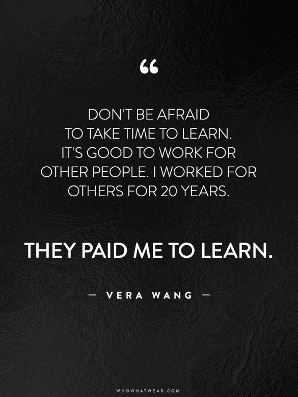 Don't be afraid to take time to learn. It's good to work for other people. I worked for others for 20 years. They paid me to learn. - Vera Wang