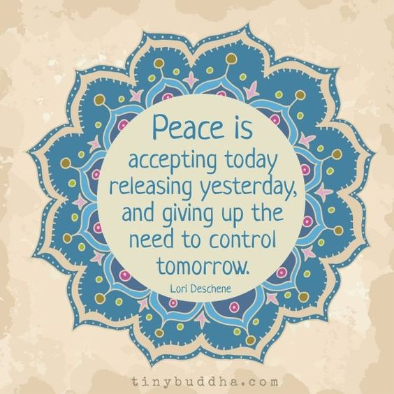 Peace is accepting today, releasing yesterday, and giving up the need to control tomorrow. - Lori Deschene