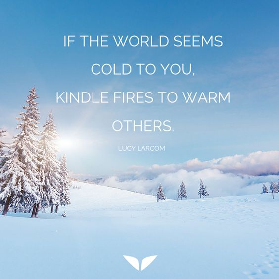 If the world seems cold to you, kindle fires to warm others. - Lucy Larcom