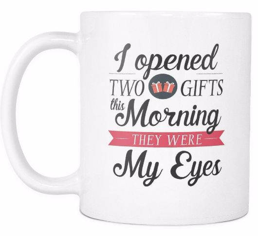 I Opened Two Gifts This Morning They Were My Eyes Morning Quotes White Mug Drinkware
