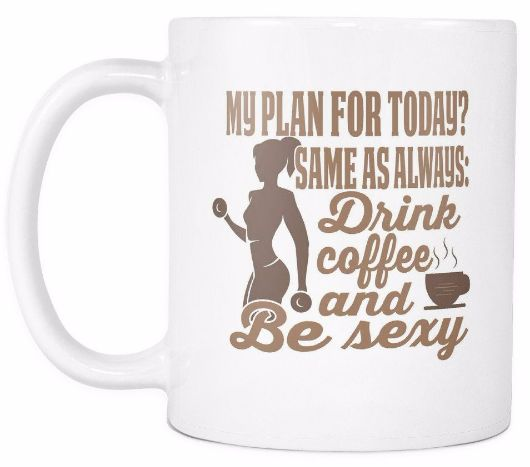 My Plan For Today Same As Always Drink Coffee And Be Sexy Morning Quotes Mug Drinkware