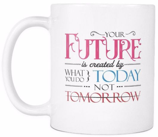 'Your Future is Created by What You Do Today, Not Tomorrow' Morning Quotes Mug