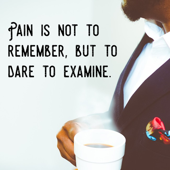 Pain is not to remember, but to dare to examine.