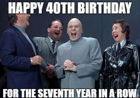 Happy 40th Birthday For The Seventh Year In A Row