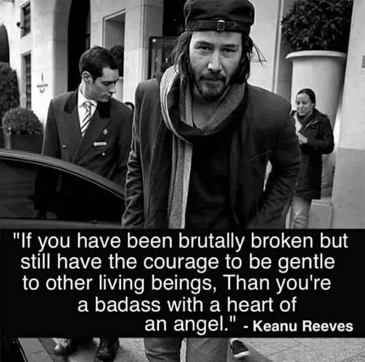 If you have been brutally broken but still have the courage to be gentle to other living beings, Than you're a badass with a heart of an angel. - Keanu Reeves