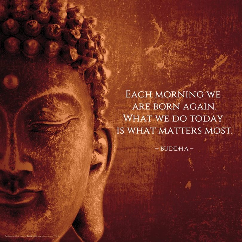 Each morning we are born again. What we do today is what matters most. - Buddha