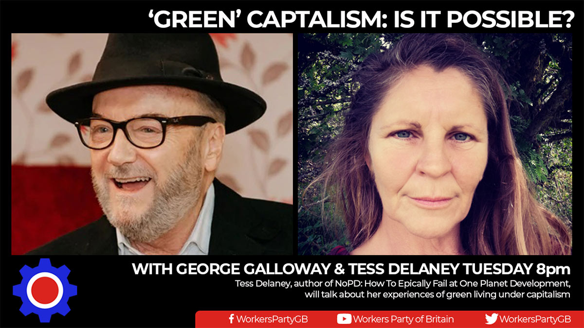 Green capitalism: is it possible? Workers Party public meeting with George Galloway and Tess Delaney on 8 September at 8.00pm