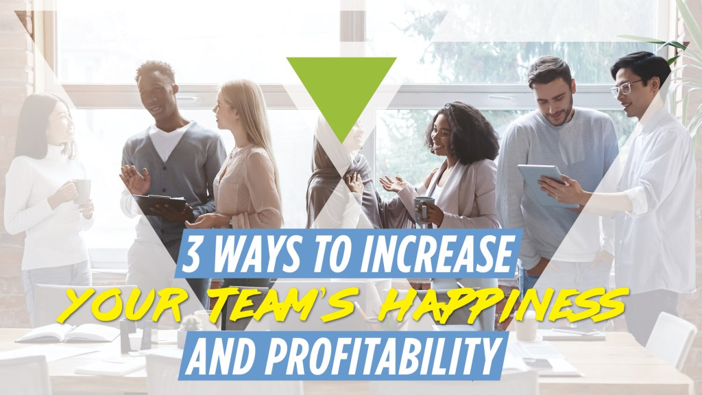 3 ways to increase your team's happiness and profitability