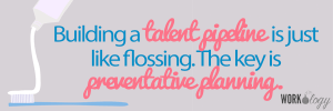 What a Candidate Pipeline Has to Do with Flossing & Dental Hygiene