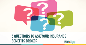 Six Questions to Ask Your Insurance and Benefits Broker