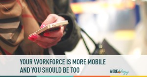 Your Workforce Is More Mobile – And You Should Be Too