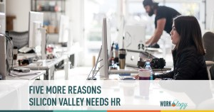 Five More Reasons Silicon Valley Needs HR