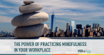 The Power of Practicing Mindfulness at Work and in Life