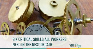 Six Critical Skills ALL Workers Will Need In the Next Decade