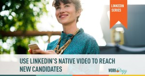 how to use linked in native video to reach new candidates