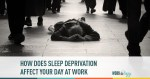 how sleep deprivation affects your day at work