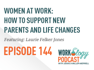 Ep 144 – Women at Work: How to Support New Parents and Life Changes