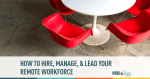 How to Manage, Hire and Lead Your Remote Workforce
