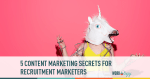 5 Content Marketing Secrets for Recruitment Marketers #talentnet #sxsw