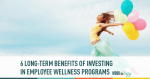 6 Long-Term Benefits of Investing in Employee Wellness Programs