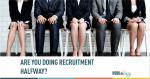 Are You Doing Recruitment Halfway?