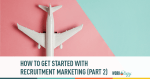 How To Get Started with Recruitment Marketing (Part 2)
