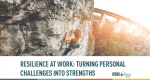 Resilience at Work: Turning Personal Challenges into Strengths