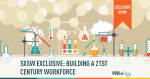 #SXSW Exclusive: Building a 21st Century Workforce