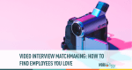 Video Interview Matchmaking: How to Find Employees You Love
