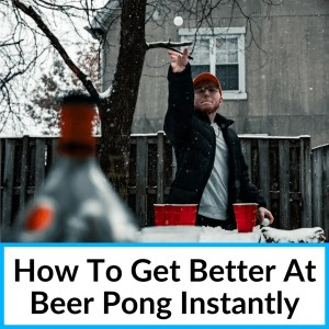 How To Get Better At Beer Pong