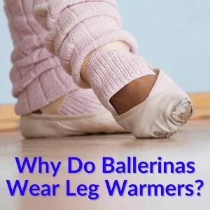 Why Do Ballerinas Wear Leg Warmers