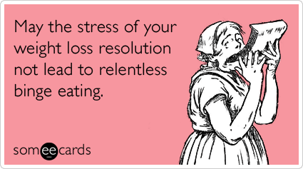 May the stress of your weight loss resolution not lead to relentless binge eating - someecards