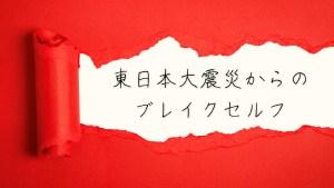 東日本大震災からのブレイクセルフ 〜10年間の道のり〜