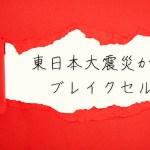 東日本大震災からのブレイクセルフ
