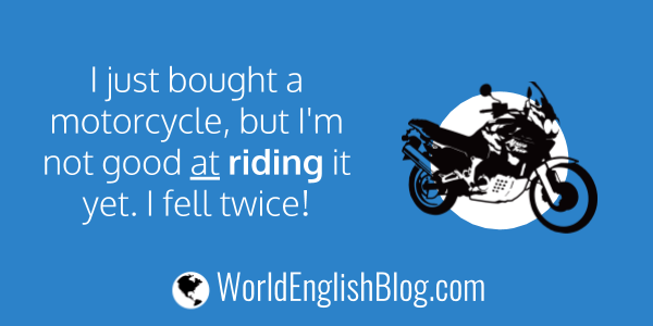I just bought a motorcycle, but I'm not good at riding it yet. I fell twice!