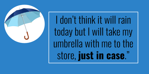 I don't think it will rain today but I will take my umbrella with me to the store, just in case.