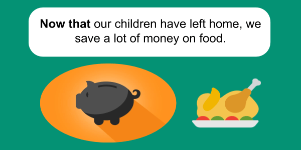 now that grammar Now that our children have left home, we save a lot of money on food.