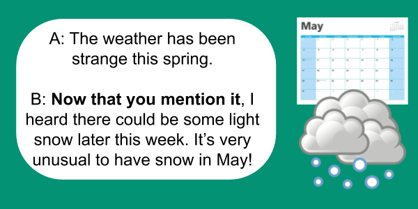 now that grammar -Now that you mention it, I heard there could be some light snow later this week.