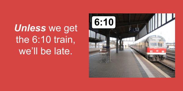Unless we get the 6:10 train, we'll be late.