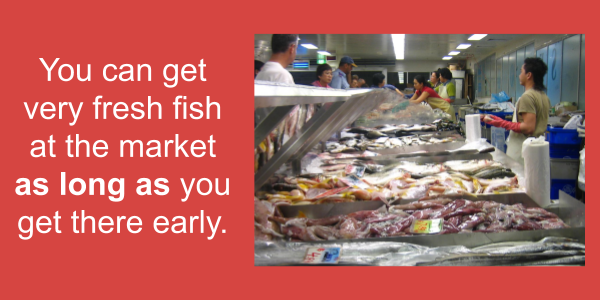 You can get very fresh fish at the market as long as you get there early.