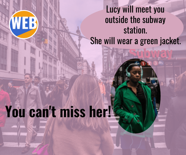 Lucy will meet you outside the subway station. She will wear a green jacket. You can't miss her!