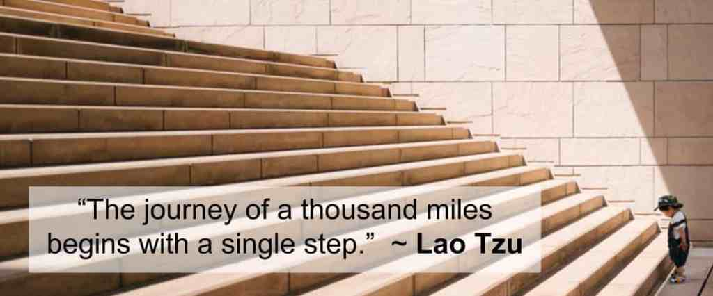 """The journey of a thousand miles begins with a single step.""  ~ Lao Tzu"
