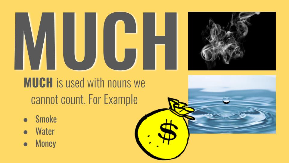 Much or Many MUCH is used with nouns we cannot count.